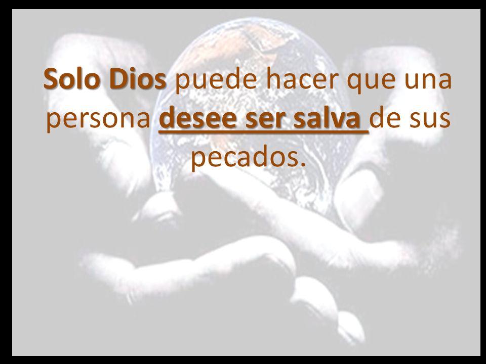 Solo Dios puede hacer que una persona desee ser salva de sus pecados.