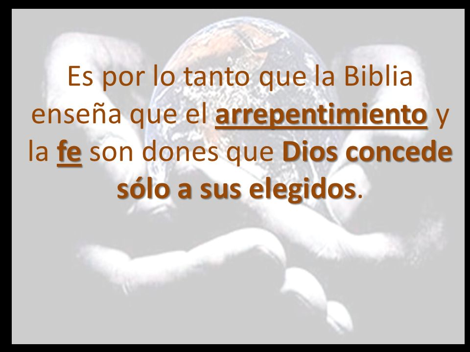 Es por lo tanto que la Biblia enseña que el arrepentimiento y la fe son dones que Dios concede sólo a sus elegidos.