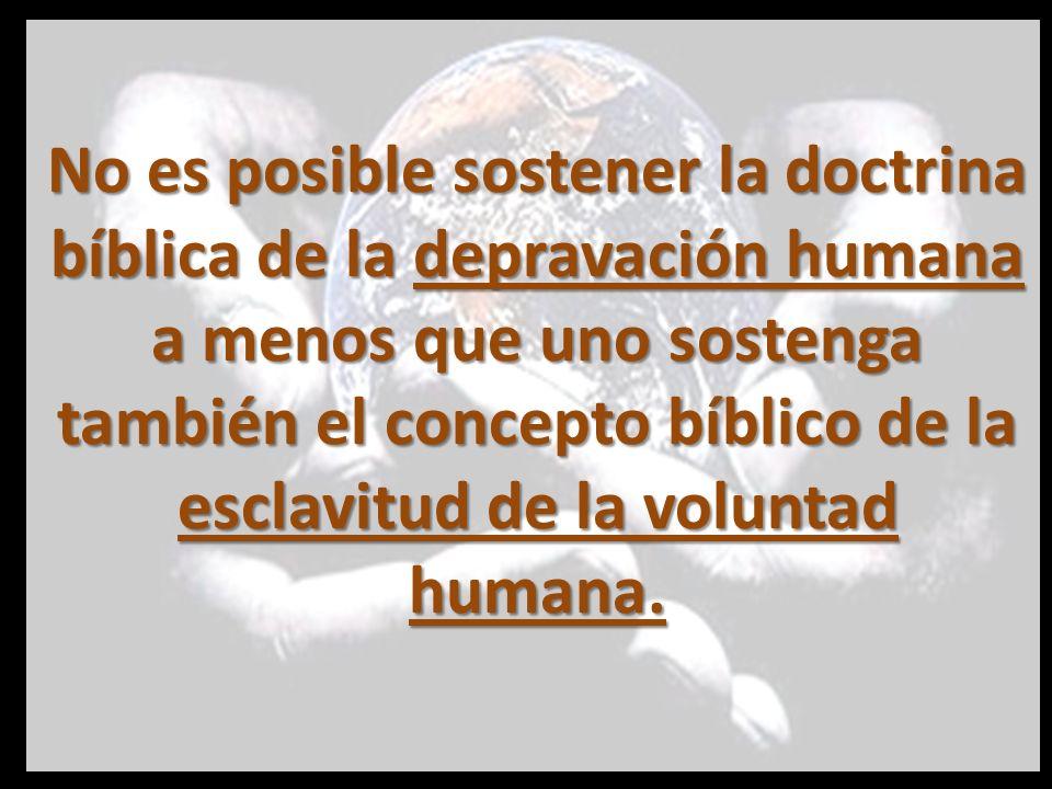 No es posible sostener la doctrina bíblica de la depravación humana a menos que uno sostenga también el concepto bíblico de la esclavitud de la voluntad humana.