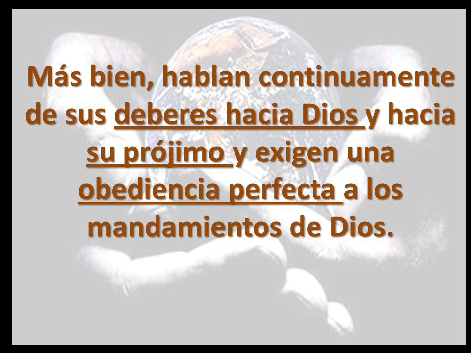 Más bien, hablan continuamente de sus deberes hacia Dios y hacia su prójimo y exigen una obediencia perfecta a los mandamientos de Dios.