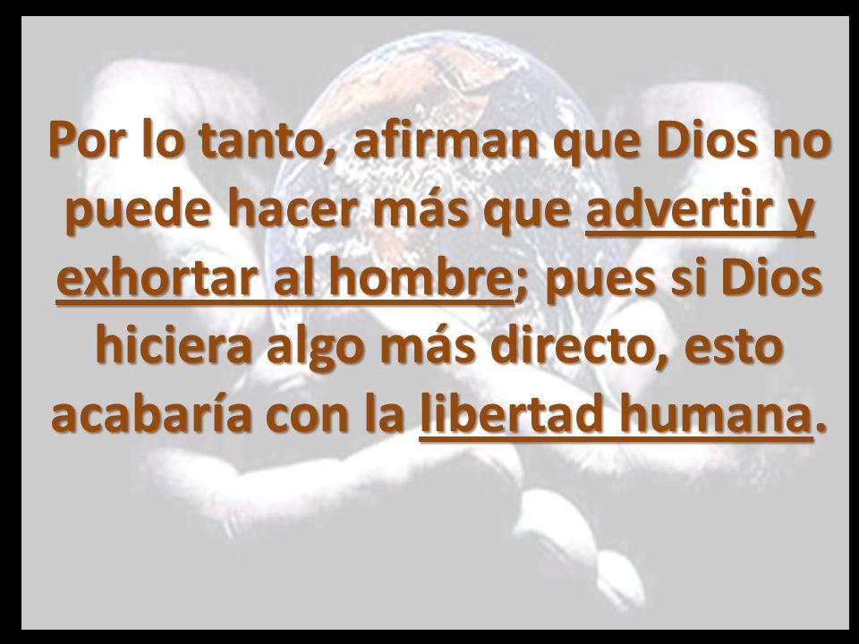Por lo tanto, afirman que Dios no puede hacer más que advertir y exhortar al hombre; pues si Dios hiciera algo más directo, esto acabaría con la libertad humana.