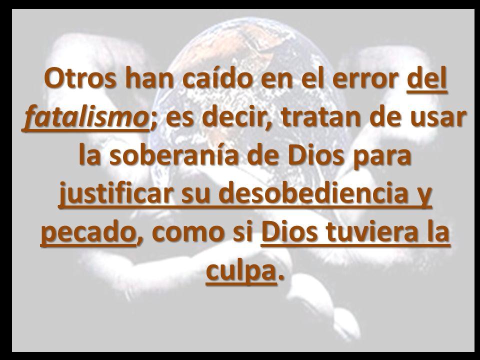 Otros han caído en el error del fatalismo; es decir, tratan de usar la soberanía de Dios para justificar su desobediencia y pecado, como si Dios tuviera la culpa.
