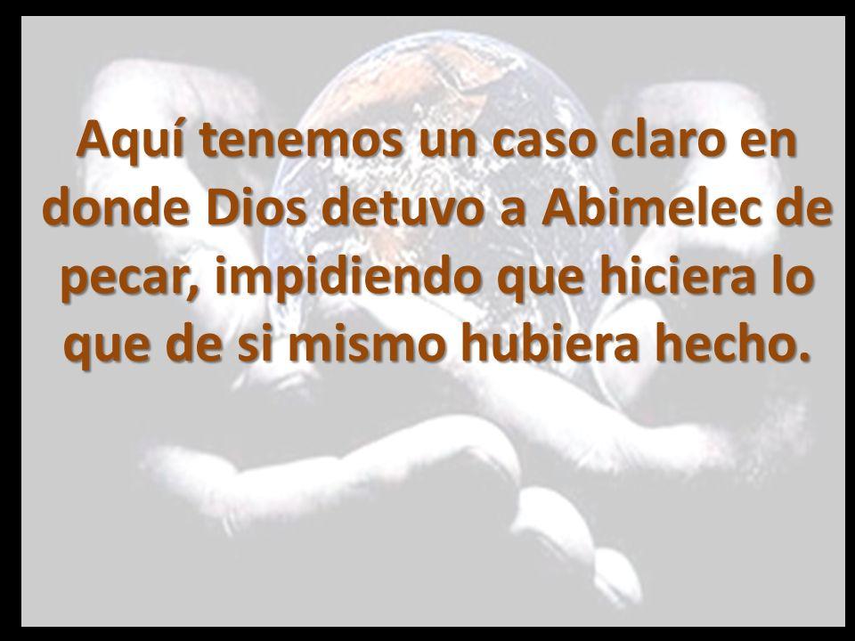 Aquí tenemos un caso claro en donde Dios detuvo a Abimelec de pecar, impidiendo que hiciera lo que de si mismo hubiera hecho.