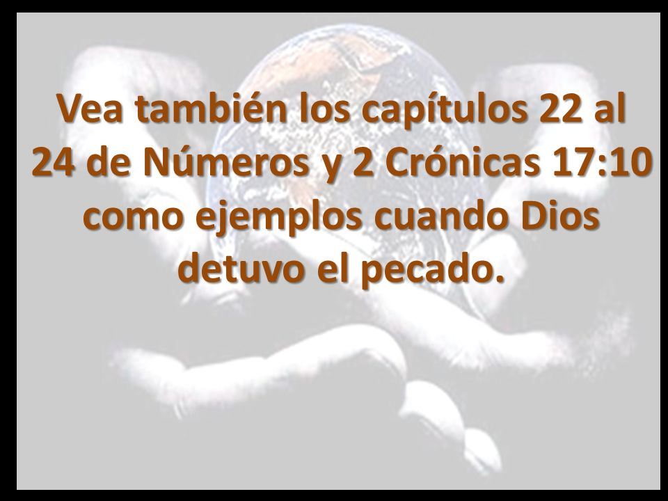 Vea también los capítulos 22 al 24 de Números y 2 Crónicas 17:10 como ejemplos cuando Dios detuvo el pecado.