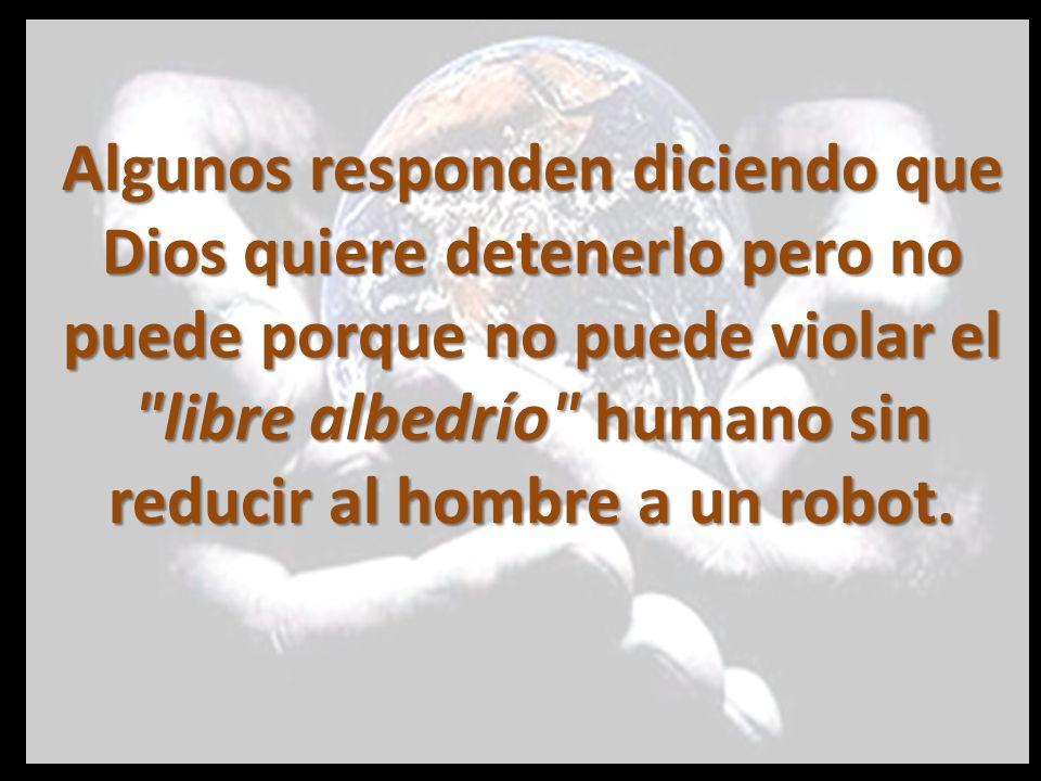 Algunos responden diciendo que Dios quiere detenerlo pero no puede porque no puede violar el libre albedrío humano sin reducir al hombre a un robot.