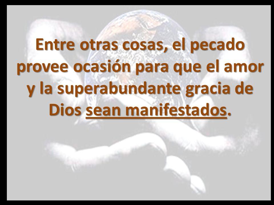 Entre otras cosas, el pecado provee ocasión para que el amor y la superabundante gracia de Dios sean manifestados.