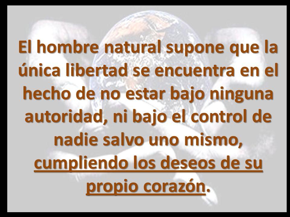 El hombre natural supone que la única libertad se encuentra en el hecho de no estar bajo ninguna autoridad, ni bajo el control de nadie salvo uno mismo, cumpliendo los deseos de su propio corazón.