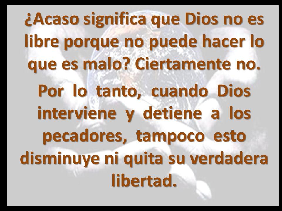 ¿Acaso significa que Dios no es libre porque no puede hacer lo que es malo Ciertamente no.