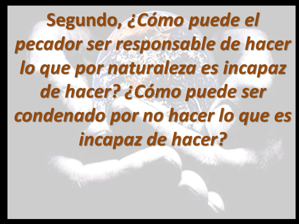 Segundo, ¿Cómo puede el pecador ser responsable de hacer lo que por naturaleza es incapaz de hacer.