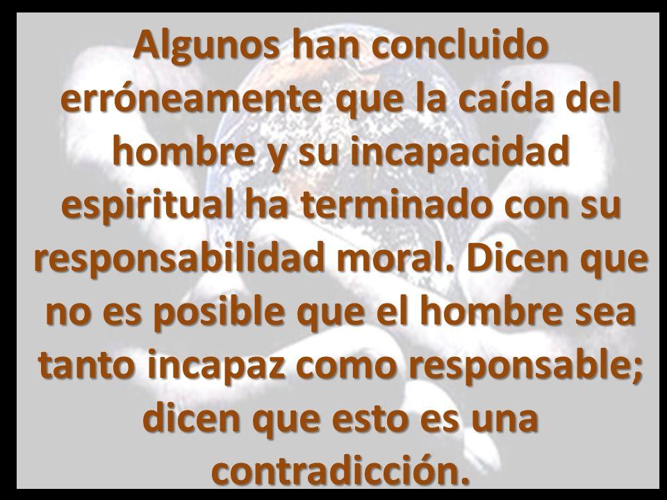 Algunos han concluido erróneamente que la caída del hombre y su incapacidad espiritual ha terminado con su responsabilidad moral.