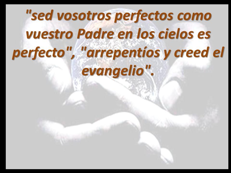 sed vosotros perfectos como vuestro Padre en los cielos es perfecto , arrepentíos y creed el evangelio .