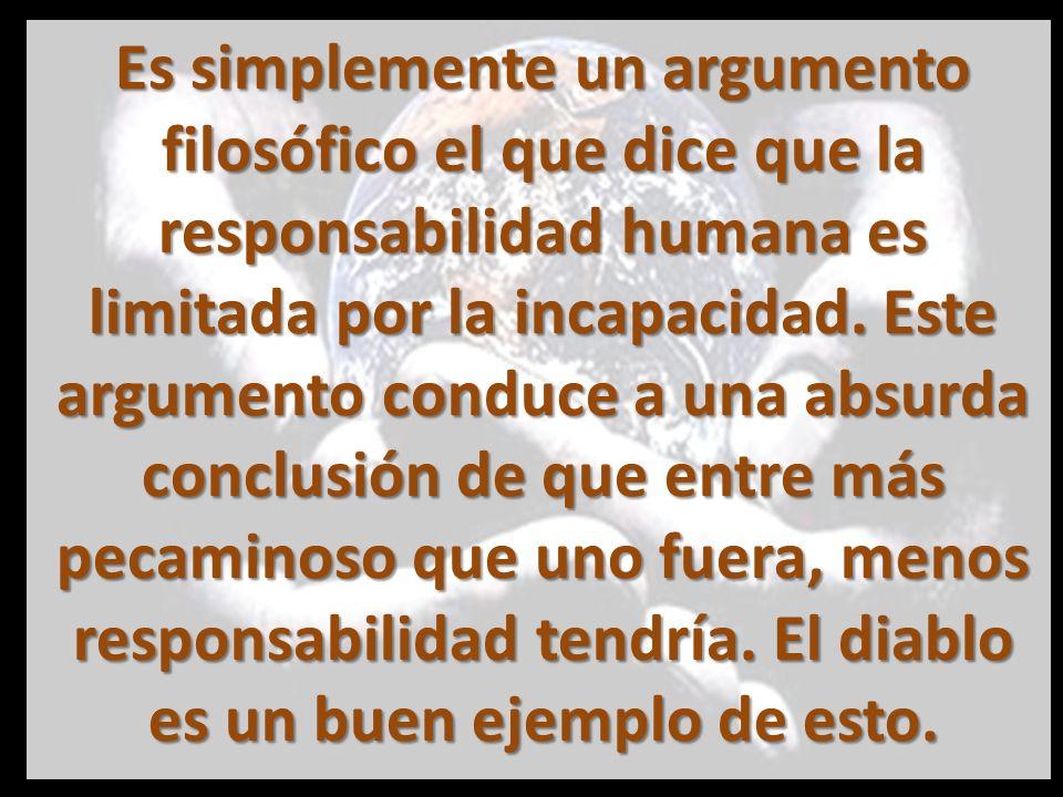 Es simplemente un argumento filosófico el que dice que la responsabilidad humana es limitada por la incapacidad.