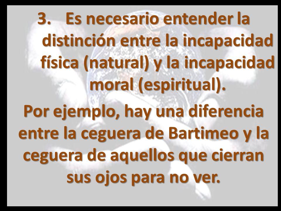 Es necesario entender la distinción entre la incapacidad física (natural) y la incapacidad moral (espiritual).