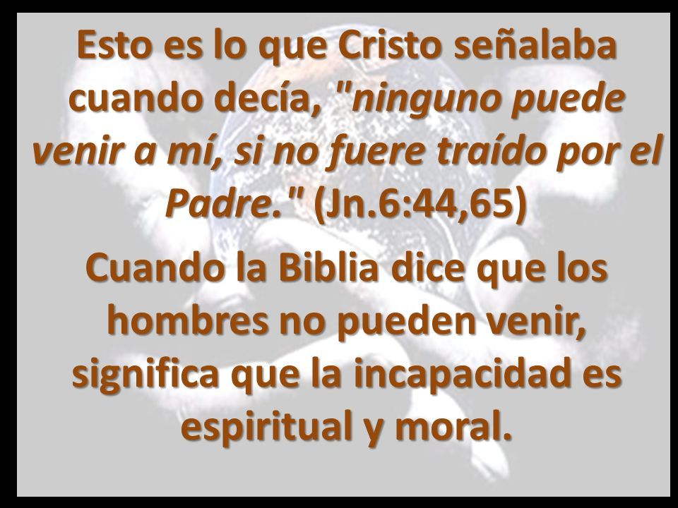 Esto es lo que Cristo señalaba cuando decía, ninguno puede venir a mí, si no fuere traído por el Padre. (Jn.6:44,65)