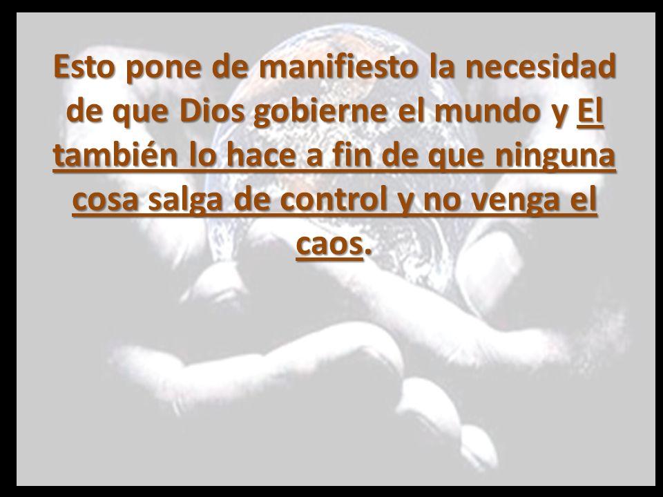 Esto pone de manifiesto la necesidad de que Dios gobierne el mundo y El también lo hace a fin de que ninguna cosa salga de control y no venga el caos.