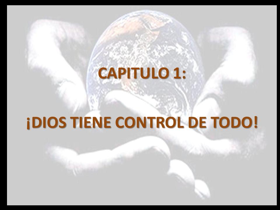 CAPITULO 1: ¡DIOS TIENE CONTROL DE TODO!