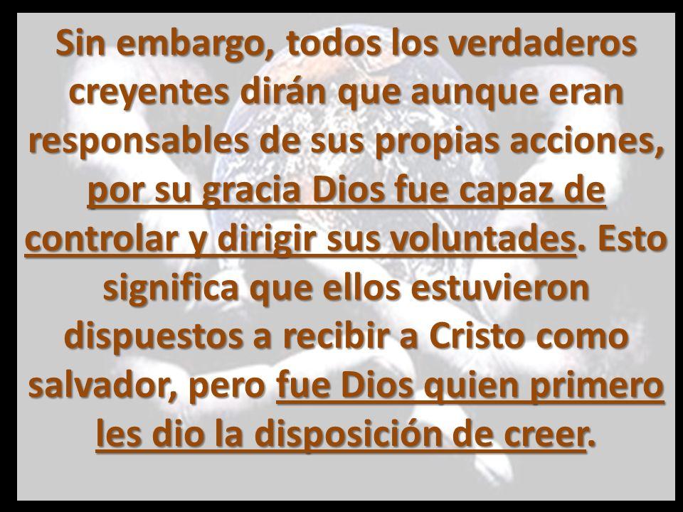 Sin embargo, todos los verdaderos creyentes dirán que aunque eran responsables de sus propias acciones, por su gracia Dios fue capaz de controlar y dirigir sus voluntades.