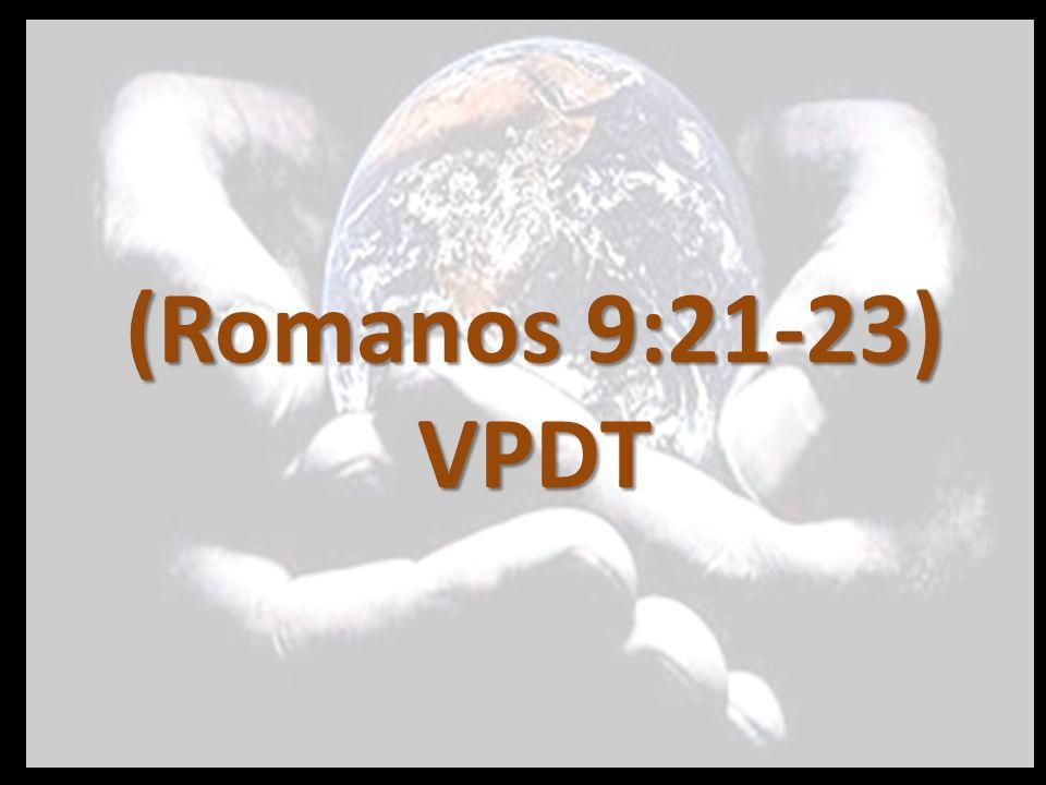 (Romanos 9:21-23) VPDT