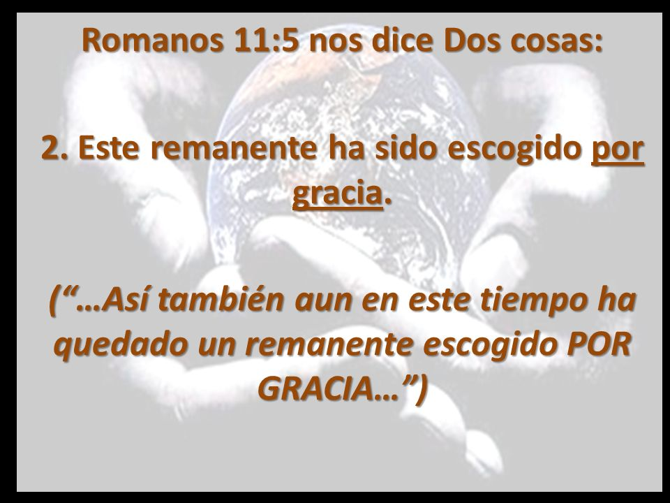 Romanos 11:5 nos dice Dos cosas: