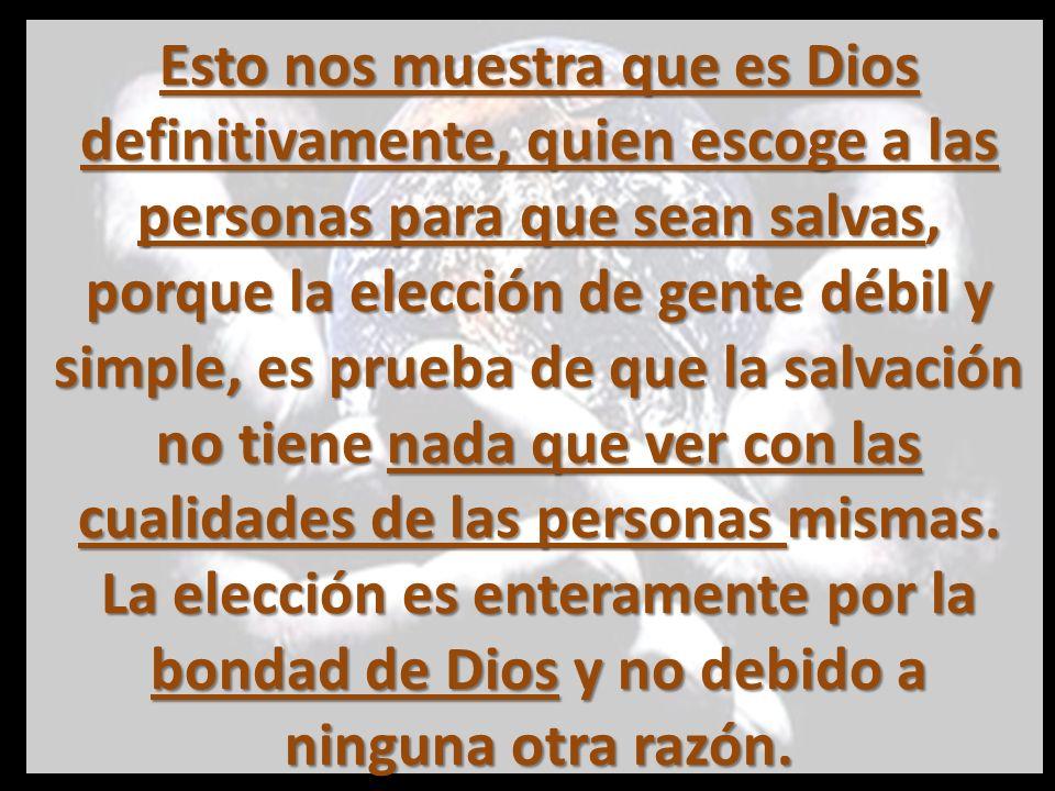 Esto nos muestra que es Dios definitivamente, quien escoge a las personas para que sean salvas, porque la elección de gente débil y simple, es prueba de que la salvación no tiene nada que ver con las cualidades de las personas mismas.