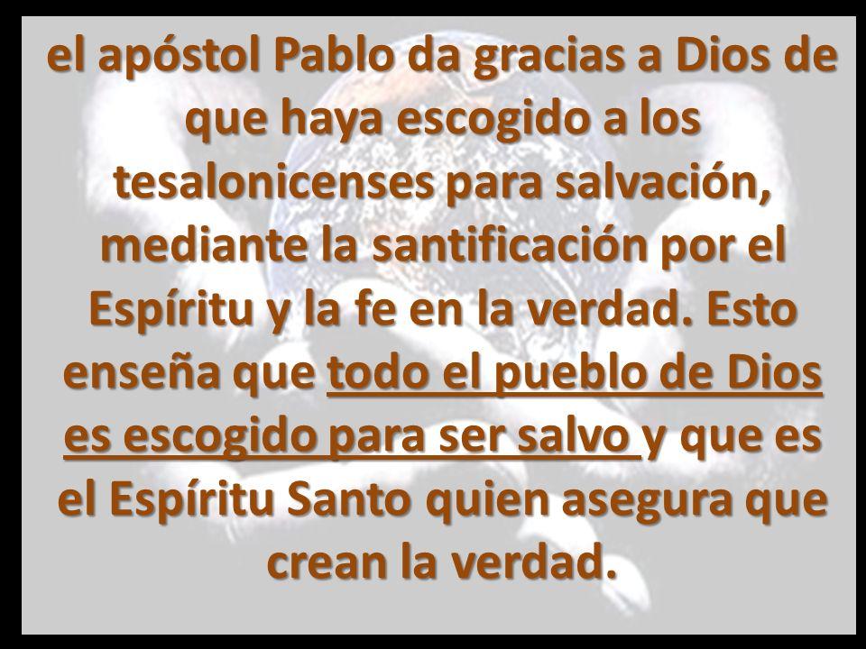 el apóstol Pablo da gracias a Dios de que haya escogido a los tesalonicenses para salvación, mediante la santificación por el Espíritu y la fe en la verdad.