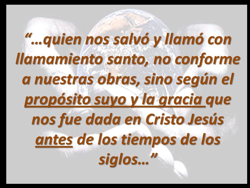 …quien nos salvó y llamó con llamamiento santo, no conforme a nuestras obras, sino según el propósito suyo y la gracia que nos fue dada en Cristo Jesús antes de los tiempos de los siglos…