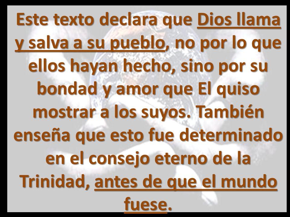 Este texto declara que Dios llama y salva a su pueblo, no por lo que ellos hayan hecho, sino por su bondad y amor que El quiso mostrar a los suyos.