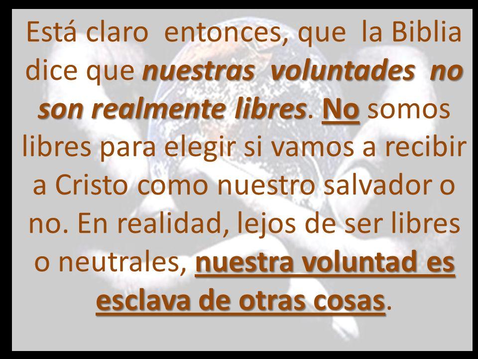 Está claro entonces, que la Biblia dice que nuestras voluntades no son realmente libres.