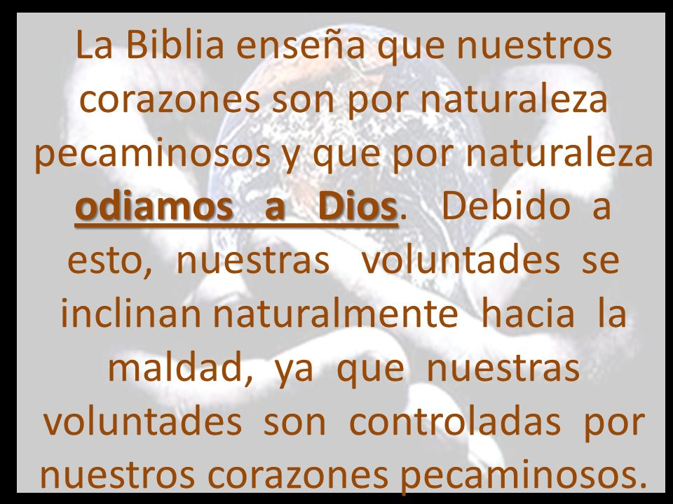 La Biblia enseña que nuestros corazones son por naturaleza pecaminosos y que por naturaleza odiamos a Dios.