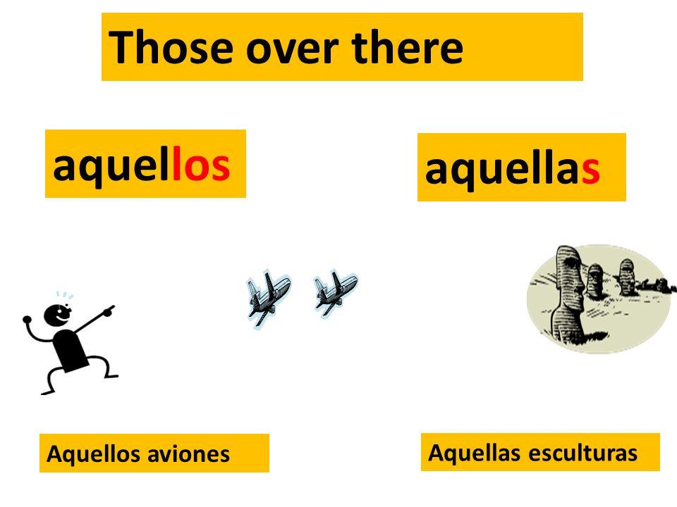 Those over there aquellos aquellas Aquellos aviones