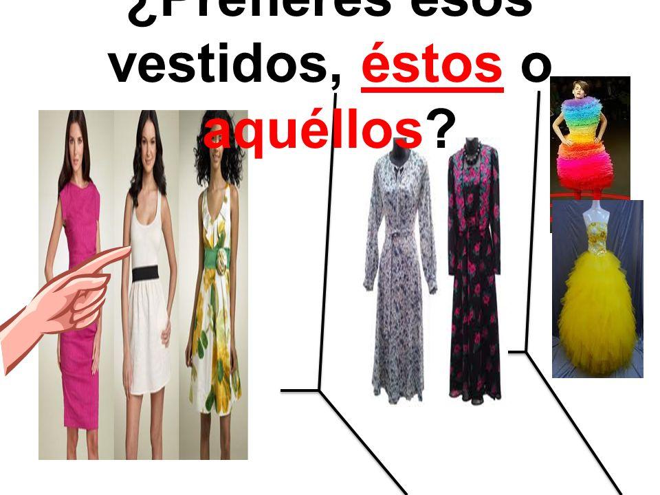 ¿Prefieres esos vestidos, éstos o aquéllos