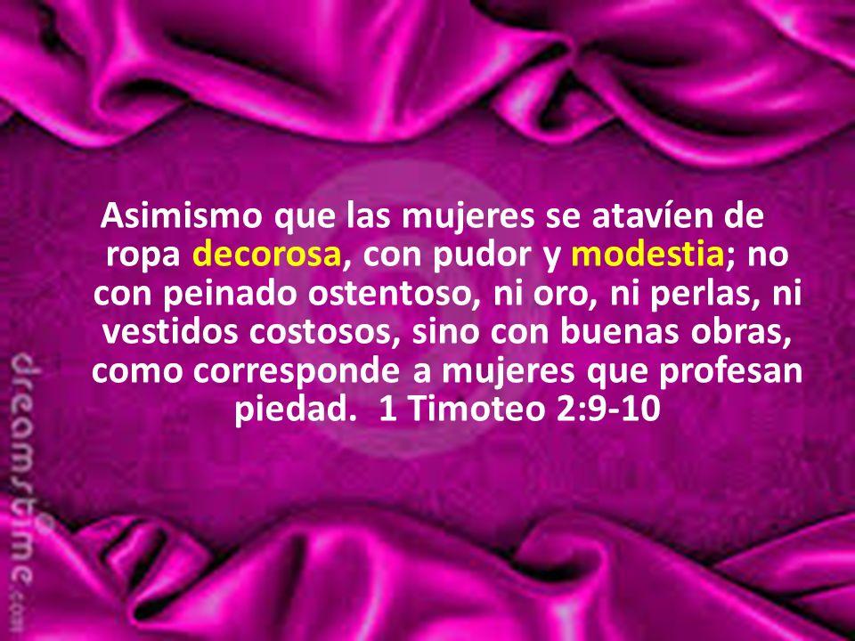 Asimismo que las mujeres se atavíen de ropa decorosa, con pudor y modestia; no con peinado ostentoso, ni oro, ni perlas, ni vestidos costosos, sino con buenas obras, como corresponde a mujeres que profesan piedad. 1 Timoteo 2:9-10