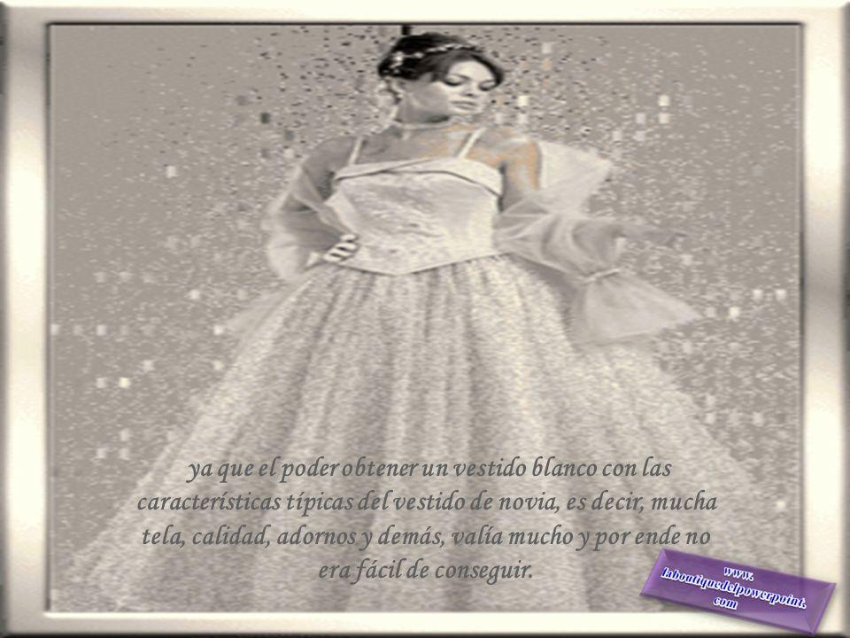 ya que el poder obtener un vestido blanco con las características típicas del vestido de novia, es decir, mucha tela, calidad, adornos y demás, valía mucho y por ende no era fácil de conseguir.