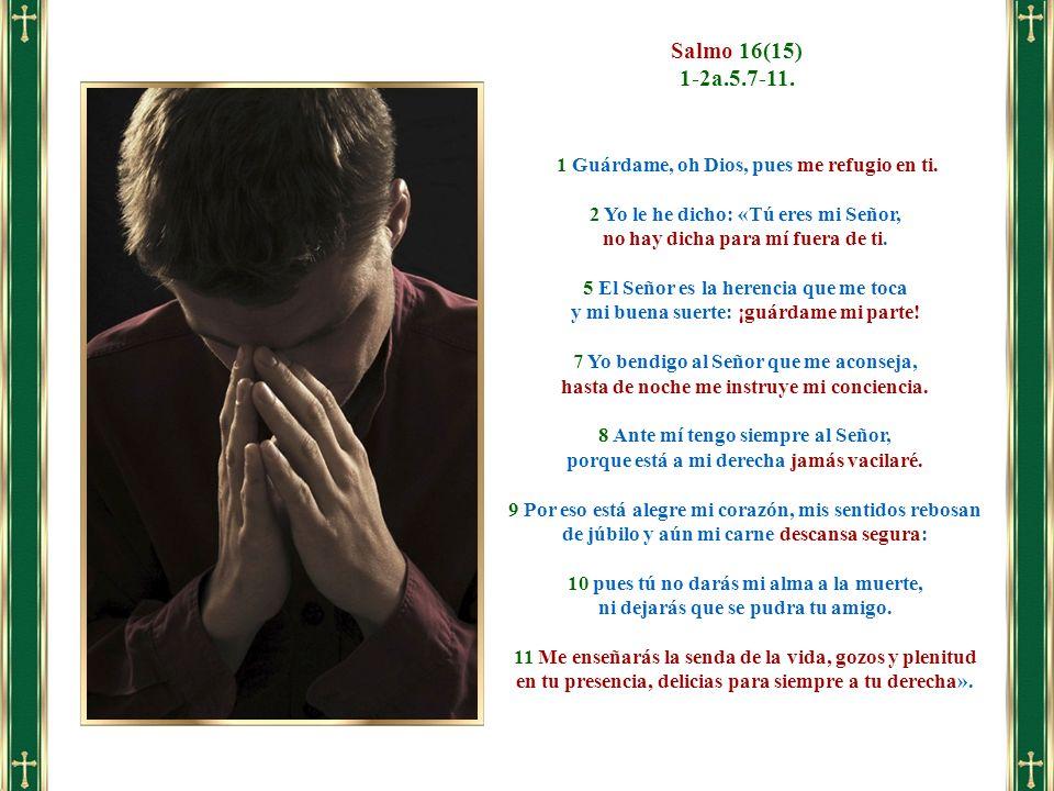 Salmo 16(15) 1-2a.5.7-11. 1 Guárdame, oh Dios, pues me refugio en ti.