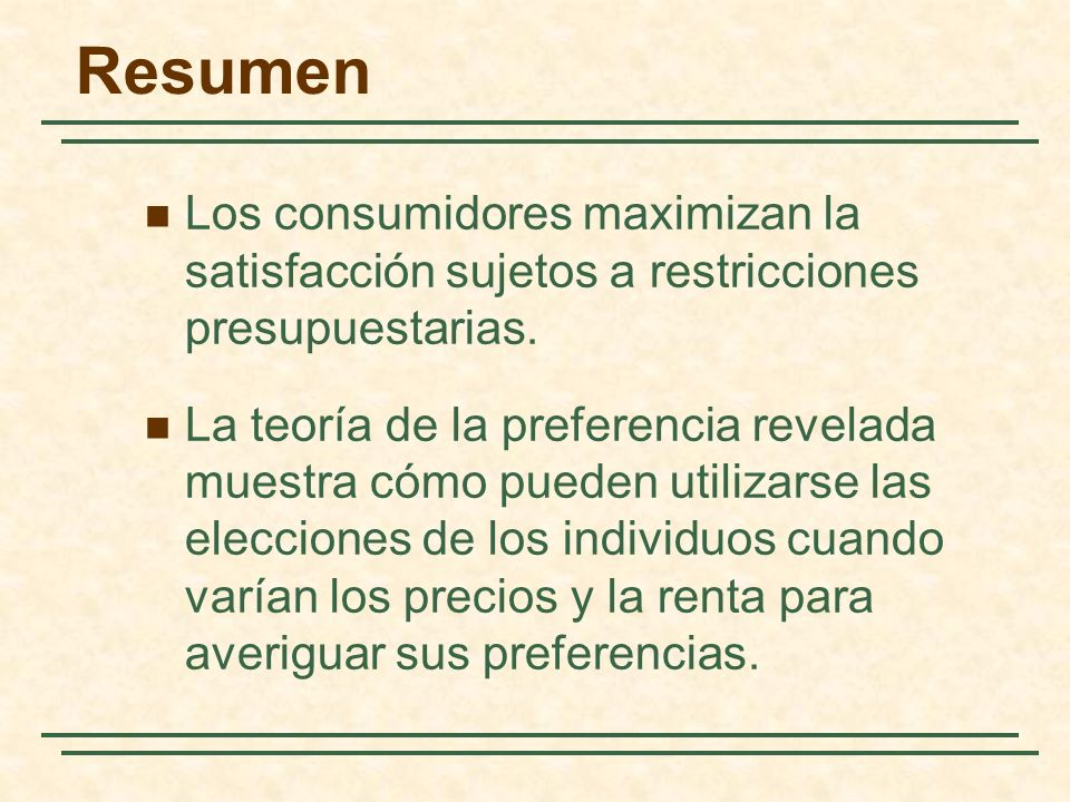 Resumen Los consumidores maximizan la satisfacción sujetos a restricciones presupuestarias.