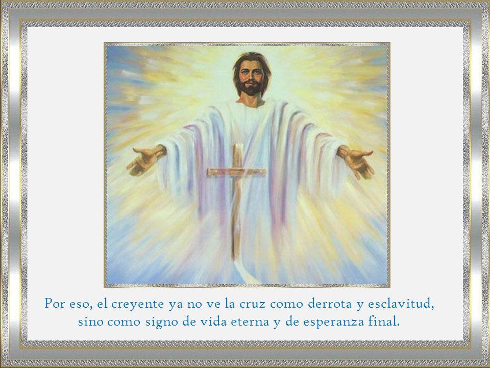 Por eso, el creyente ya no ve la cruz como derrota y esclavitud, sino como signo de vida eterna y de esperanza final.
