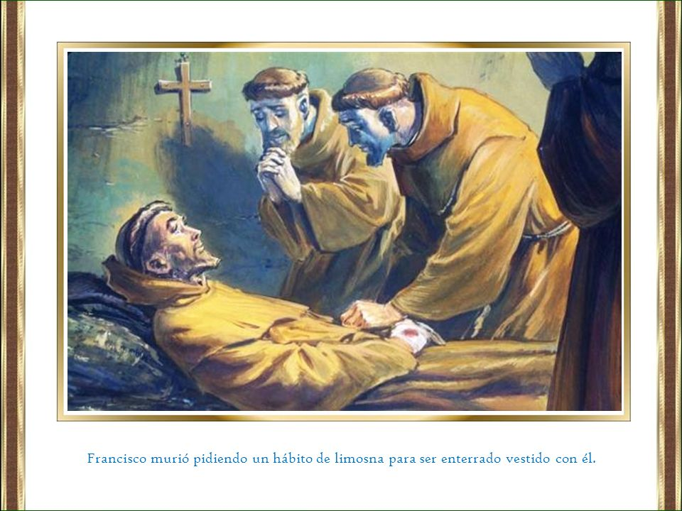 Francisco murió pidiendo un hábito de limosna para ser enterrado vestido con él.