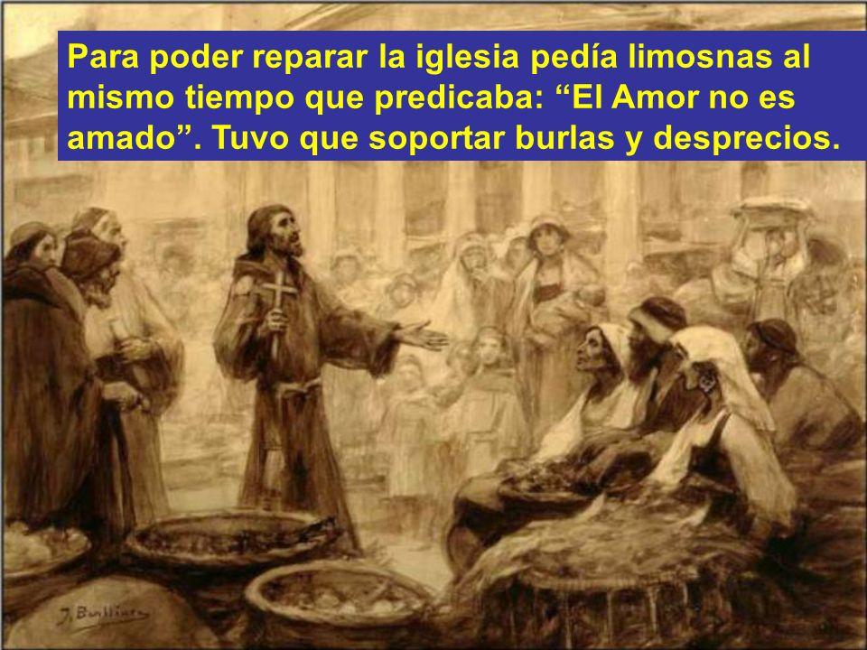 Para poder reparar la iglesia pedía limosnas al mismo tiempo que predicaba: El Amor no es amado .