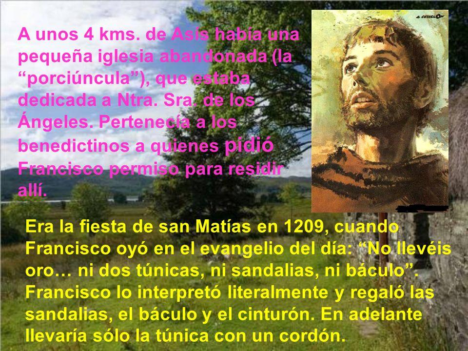 A unos 4 kms. de Asís había una pequeña iglesia abandonada (la porciúncula ), que estaba dedicada a Ntra. Sra. de los Ángeles. Pertenecía a los benedictinos a quienes pidió Francisco permiso para residir allí.