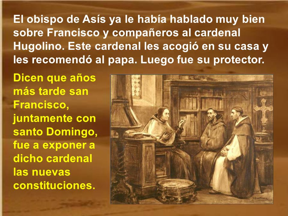 El obispo de Asís ya le había hablado muy bien sobre Francisco y compañeros al cardenal Hugolino. Este cardenal les acogió en su casa y les recomendó al papa. Luego fue su protector.