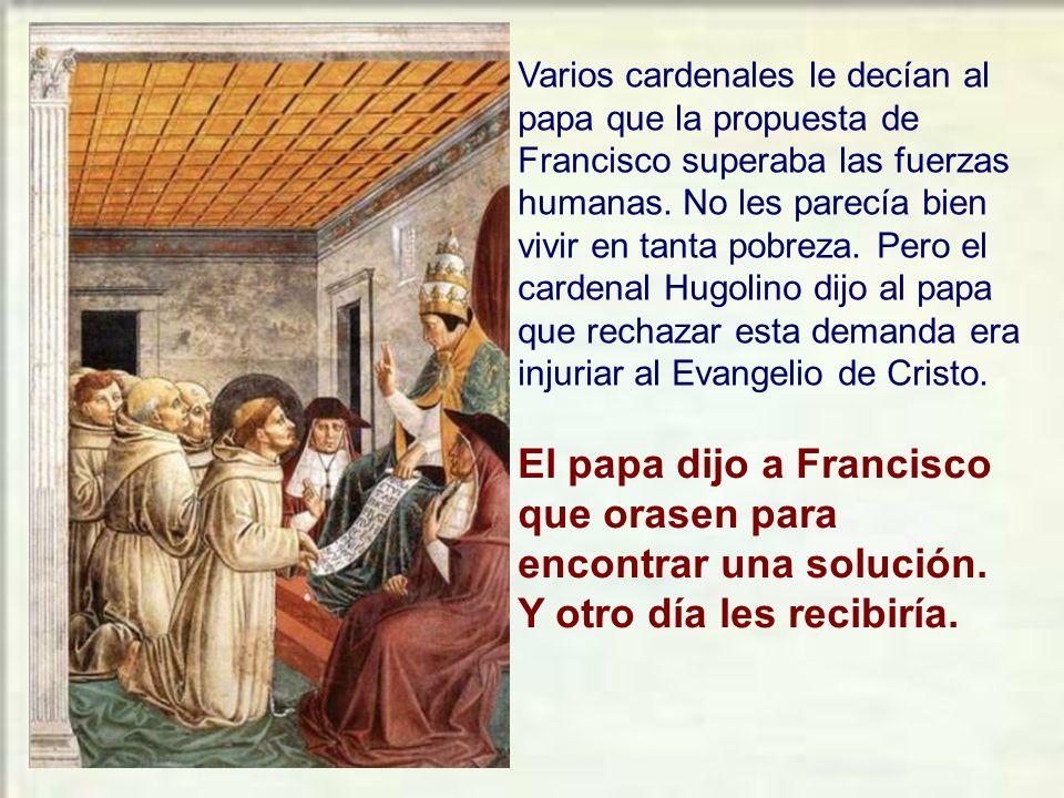 Varios cardenales le decían al papa que la propuesta de Francisco superaba las fuerzas humanas. No les parecía bien vivir en tanta pobreza. Pero el cardenal Hugolino dijo al papa que rechazar esta demanda era injuriar al Evangelio de Cristo.
