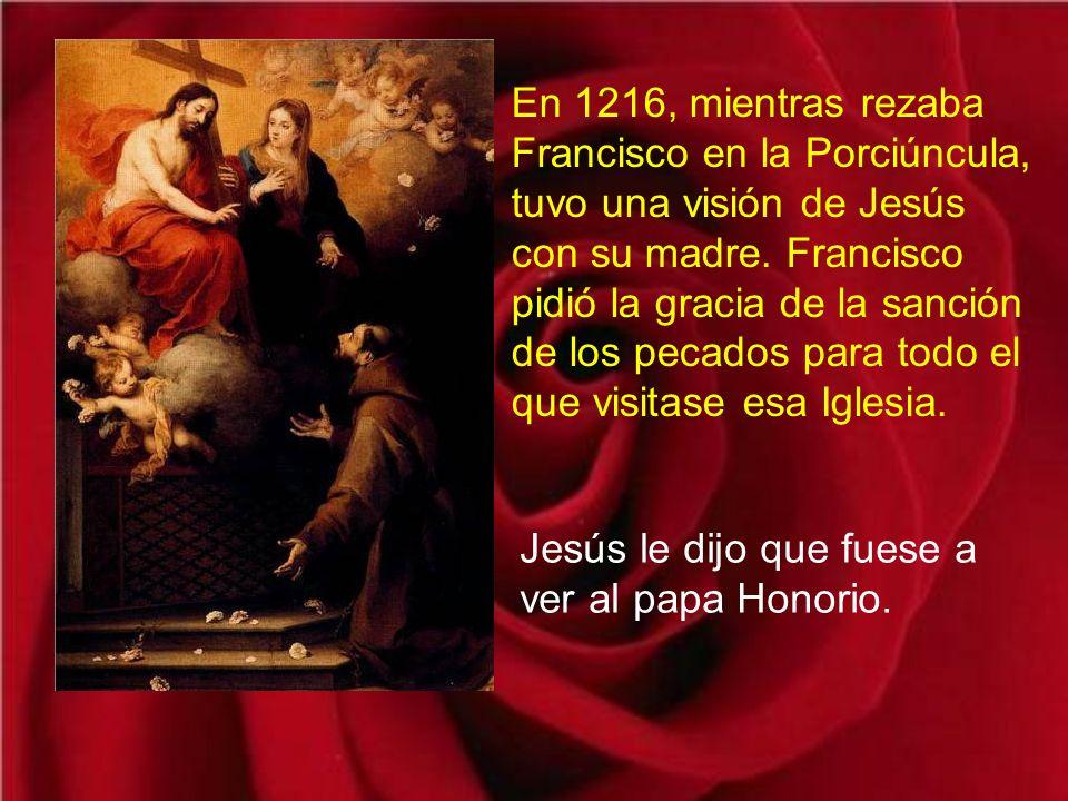 En 1216, mientras rezaba Francisco en la Porciúncula, tuvo una visión de Jesús con su madre. Francisco pidió la gracia de la sanción de los pecados para todo el que visitase esa Iglesia.