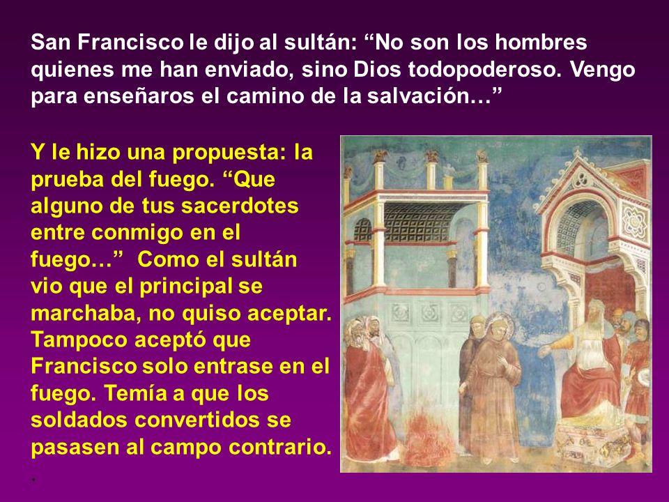 San Francisco le dijo al sultán: No son los hombres quienes me han enviado, sino Dios todopoderoso. Vengo para enseñaros el camino de la salvación…