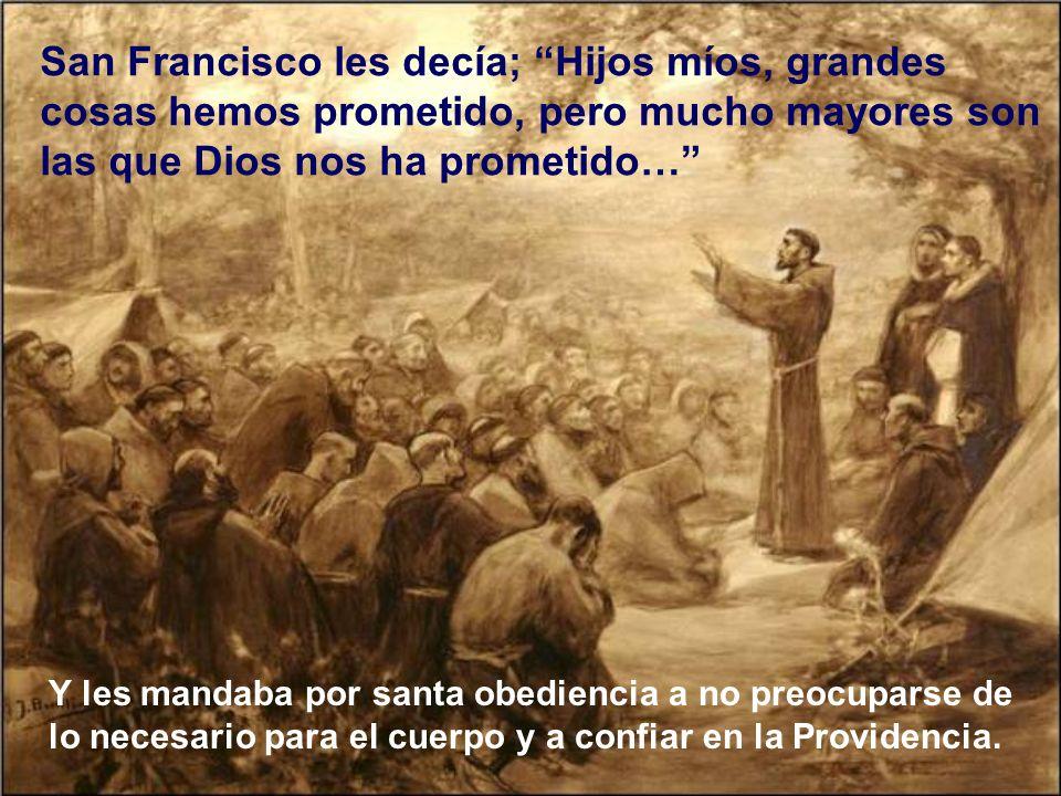 San Francisco les decía; Hijos míos, grandes cosas hemos prometido, pero mucho mayores son las que Dios nos ha prometido…