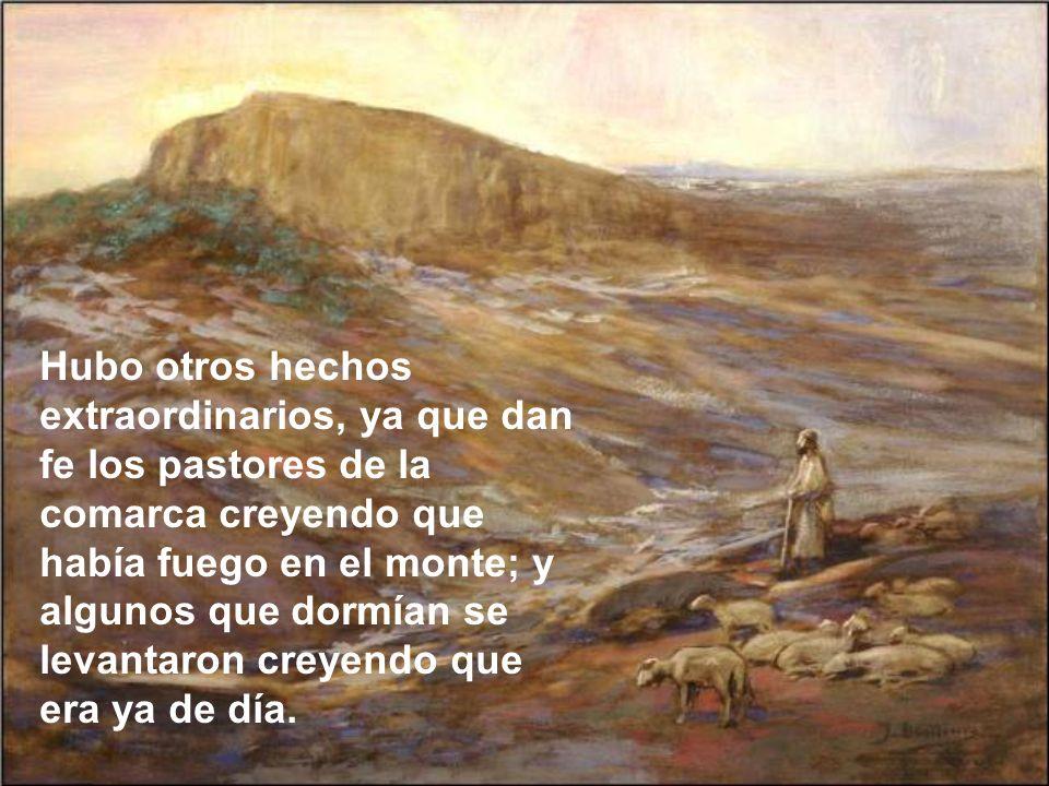 Hubo otros hechos extraordinarios, ya que dan fe los pastores de la comarca creyendo que había fuego en el monte; y algunos que dormían se levantaron creyendo que era ya de día.