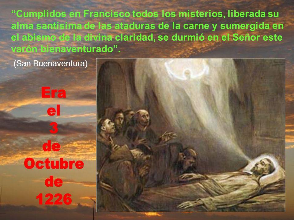 Cumplidos en Francisco todos los misterios, liberada su alma santísima de las ataduras de la carne y sumergida en el abismo de la divina claridad, se durmió en el Señor este varón bienaventurado .