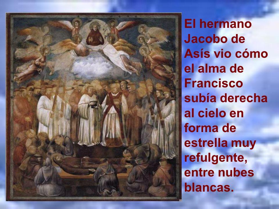 El hermano Jacobo de Asís vio cómo el alma de Francisco subía derecha al cielo en forma de estrella muy refulgente, entre nubes blancas.