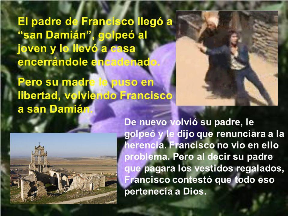 Pero su madre le puso en libertad, volviendo Francisco a san Damián.