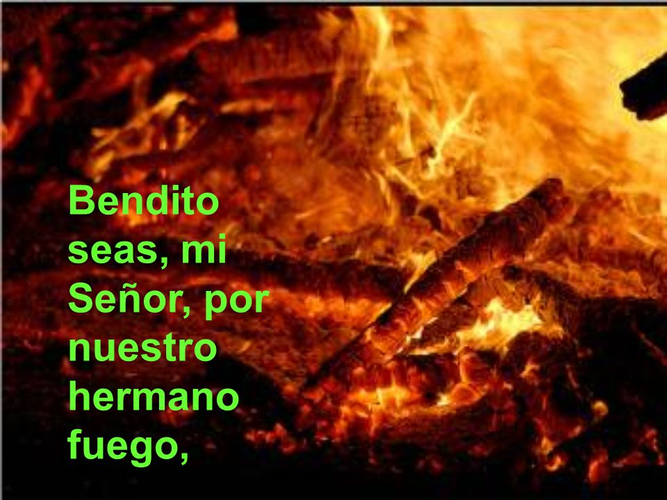 Bendito seas, mi Señor, por nuestro hermano fuego,