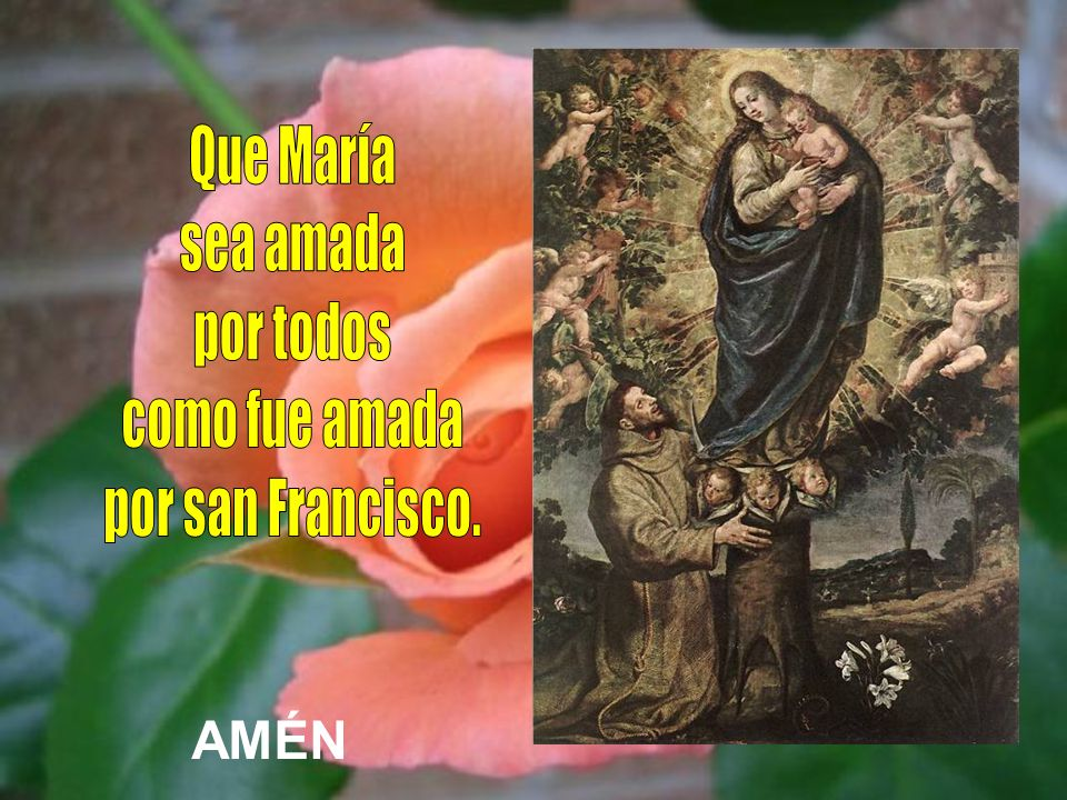 Que María sea amada por todos como fue amada por san Francisco. AMÉN